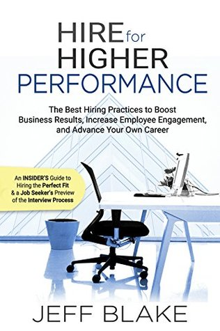 Hire for Higher Performance: The Best Hiring Practices to Boost Business Results, Increase Employee Engagement, and Advance Your Own Career