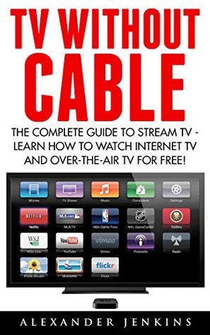 TV Without Cable: The Complete Guide To Stream TV - Learn How To Watch Internet TV And Over-the-Air TV For Free!