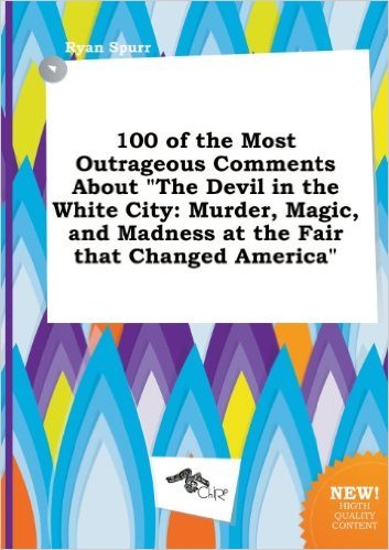 100 of the Most Outrageous Comments about the Devil in the White City: Murder, Magic, and Madness at the Fair That Changed America