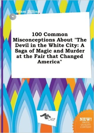 100 Common Misconceptions about the Devil in the White City: A Saga of Magic and Murder at the Fair That Changed America