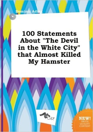 100 Statements about the Devil in the White City That Almost Killed My Hamster
