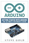 Arduino: Getting Started With Arduino: The Ultimate Beginner's Guide (Arduino 101, Arduino sketches, Complete beginners guide, Programming, Raspberry Pi 2, xml, c++, Ruby, html, php, Robots)