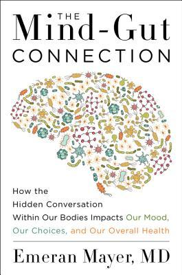 The Mind-Gut Connection: How the Astonishing Dialogue Taking Place in Our Bodies Impacts Health, Weight, and Mood by Emeran Mayer