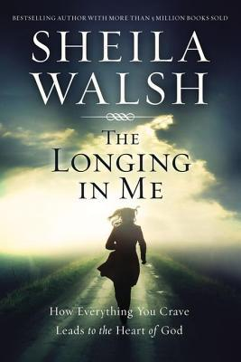 The longing in me: how everything you crave leads to the heart of god by Sheila Walsh