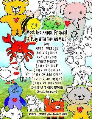 Meet the Animal Friends! & Play with the Animals Book 1 Multipurpose Activity Book for Children Connect to Nature Learn to Draw Learn to Outline Learn to Add Color Cut-Out the Images Learn to Decorate Use as Felt or Fabric Patterns Use as a Scrapbook