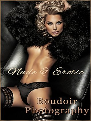 Nude, Erotic, and Boudoir Photography: A fine art expose of beautiful women in beautiful poses