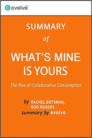 What's Mine Is Yours: Summary of the Key Ideas - Original Book by Rachel Botsman, Roo Rogers: The Rise of Collaborative Consumption