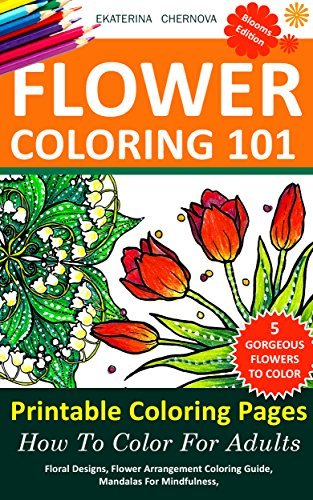 Flower Coloring: 5 Printable Coloring Pages, And How To Color For Adults. - Floral Designs, Flower Arrangement Coloring Guide, Mandalas For Mindfulness, ... Color With Colored Pencils And More Book 2)