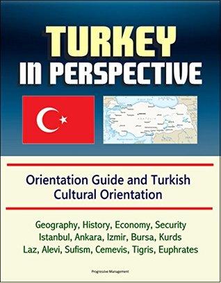 Turkey in Perspective - Orientation Guide and Turkish Cultural Orientation: Geography, History, Economy, Security, Istanbul, Ankara, Izmir, Bursa, Kurds, ... Alevi, Sufism, Cemevis, Tigris, Euphrates