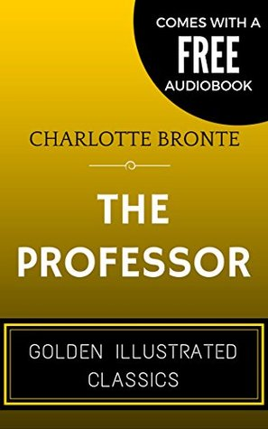 The Professor: By Charlotte Brontë - Illustrated (Comes with a Free Audiobook)