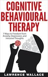 Cognitive Behavioral Therapy: 7 Ways to Freedom from Anxiety, Depression, and Intrusive Thoughts (Training, Techniques, Course, Self-Help)