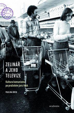 Zelinář a jeho televize: kultura komunismu po pražském jaru 1968