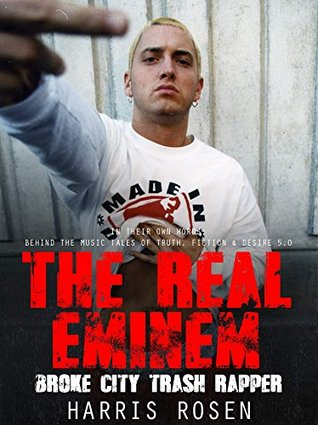 The Real Eminem: Broke City Trash Rapper (In Their Own Words: Behind the Music Tales of Truth, Fiction & Desire Book 6)