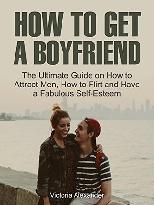 How To Get A Boyfriend: The Ultimate Guide on How to Attract Men, How to Flirt and Have a Fabulous Self-Esteem