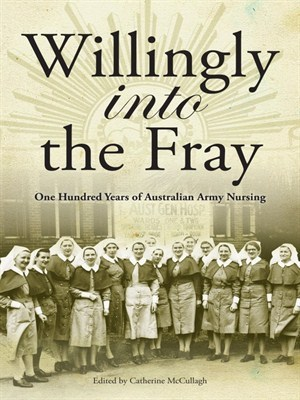 Willingly into the Fray One Hundred Years of Australian Army Nursing
