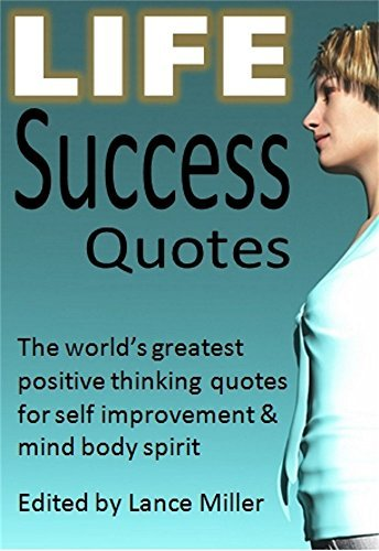 Life Success Quotes: The world's greatest positive thinking quotes for self improvement & mind body spirit