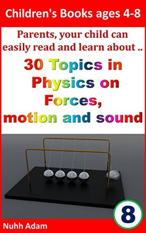 Children's Books ages 4-8: Parents, your child can easily read and learn about..30 topics in Physics on forces, motion and sound