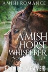 Amish Horse Whisperer by Esther Weaver