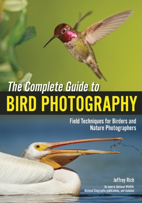 Complete Guide to Bird Photography, The : Field Techniques for Birders and Nature Photographers