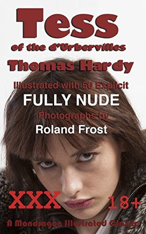 Tess of the d'Urbervilles (Illustrated): Illustrated with 50 Explicit FULLY NUDE Photographs (A Mondragon Illustrated Classic Book 1)