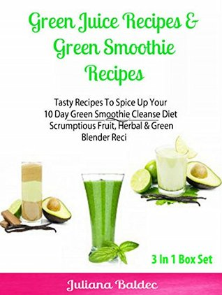 Green Juice Recipes & Green Smoothie Recipes: Tasty Recipes To Spice Up Your 10 Day Green Smoothie Cleanse Diet - Scrumptious Fruit, Herbal & Green Blender Recipes: 3 In 1 Box