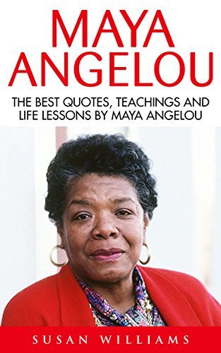 Maya Angelou: The Best Quotes, Teachings And Life Lessons By Maya Angelou (I Know Why The Caged Bird Sings, Letter To My Daughter)