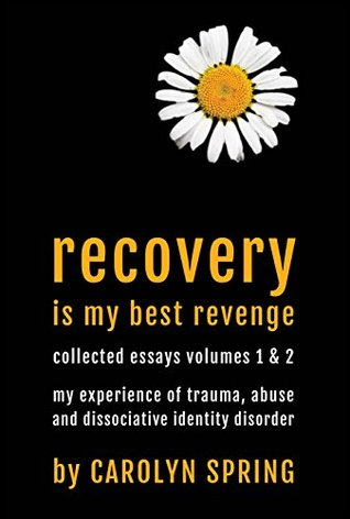 Recovery is my best revenge: My experience of trauma, abuse and dissociative identity disorder (Collected Essays Volumes 1 & 2)