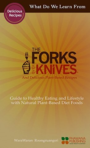 What Do We Learn From The Forks Over Knives: Guide to Healthy Eating and Lifestyle with Natural Plant-based Diet Foods, And Delicious Plant-based Recipes