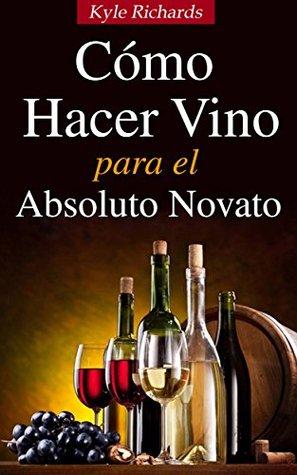 Ebook Cómo Hacer Vino, Para El Absoluto Novato by Kyle Richards PDF!