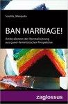 BAN MARRIAGE! Ambivalenzen der Normalisierung aus queer-feministischer Perspektive