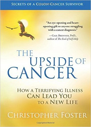 The upside of cancer: how a terrifying illness can lead you to a new life by Christopher   Foster