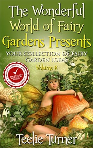 The Wonderful World of Fairy Gardens Presents: Your Collection of Fairy Garden Ideas Volume 8