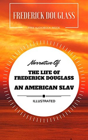 Narrative Of The Life Of Frederick Douglass An American Slave: By Frederick Douglass: Illustrated - Original & Unabridged (Free Audiobook Inside)