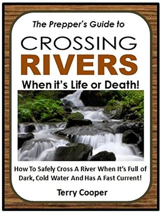 The Prepper's Guide to Crossing Rivers When It's Life or Death!: How To Safely Cross A River When It's Full of Dark, Cold Water And Has A Fast Current!