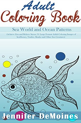Adult Coloring Book: Sea World and Ocean Patterns (Achieve Zen and Relieve Stress: 31 Large Format Adult Coloring Images of Sea Horses, Turtles, Sharks and Other Sea Creatures) (Adult Coloring Books)