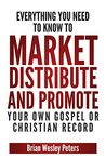 Everything You Need To Know To Market Distribute And Promote Your Own Gospel Or Christian Record