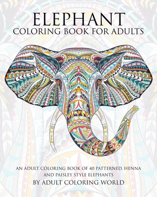 Elephant Coloring Book for Adults: An Adult Coloring Book of 40 Patterned, Henna and Paisley Style Elephant by Adult Coloring World