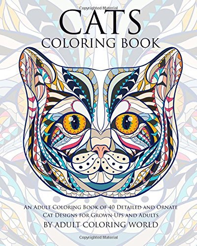 Cats Coloring Book: An Adult Coloring Book of 40 Detailed and Ornate Cat Designs for Grown-Ups and Adults