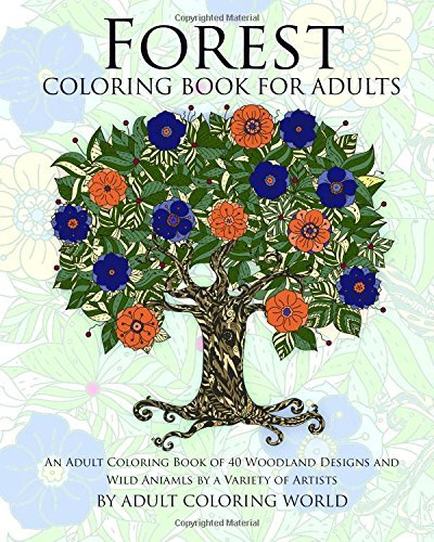 Forest Coloring Book for Adults: An Adult Coloring Book of 40 Woodland Designs and Wild Aniamls by a Variety of Artists