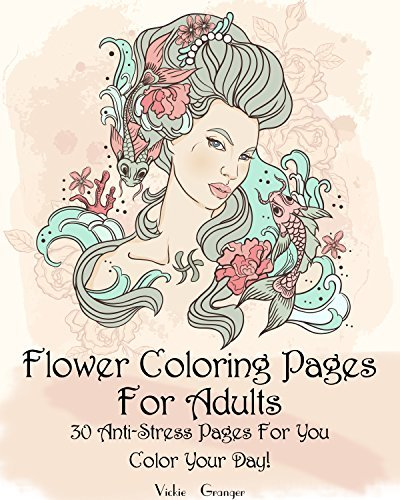 Flower Coloring Pages For Adults: 30 Anti-Stress Pages For You. Color Your Day!: (Floral Patterns, Coloring for Grown-Ups, Pencil Drawing) (Coloring Pages ... Love is Everywhere. 30 Lovely Colorings)