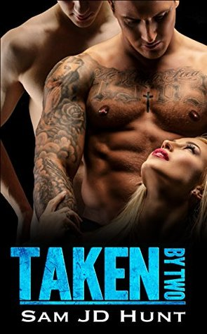Taken by Two (Taken and Torn #1) by Sam J.D. Hunt