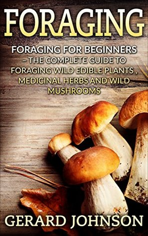 Foraging: Foraging For Beginners - Your Complete Guide on Foraging Medicinal Herbs, Wild Edible Plants and Wild Mushrooms