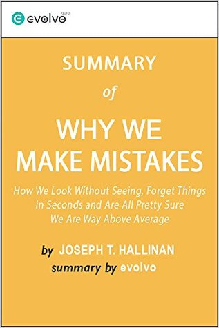 Why We Make Mistakes: Summary of the Key Ideas - Original Book by Joseph T. Hallinan: How We Look Without Seeing, Forget Things in Seconds and Are All Pretty Sure We Are Way Above Average