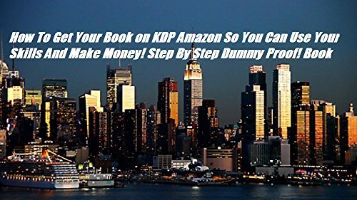 How To Get Your Book on KDP Amazon So You Can Use Your Skills And Make Money! Step By Step Dummy Proof! How To Upload & Publish Your Book
