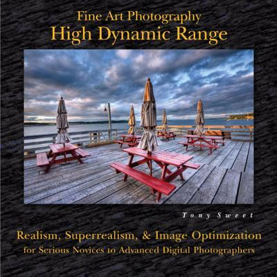 Fine Art Photography: High Dynamic Range: Realism, Superrealism, and Image Optimization for Serious Novices to Advanced Digital Photographers: High Dynamic Range: Realism, Superrealism, and Image Optimization for Serious Novices to Advanced Digital Photog