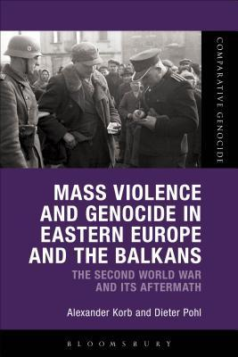 Mass Violence and Genocide in Eastern Europe and the Balkans: The Second World War and its Aftermath