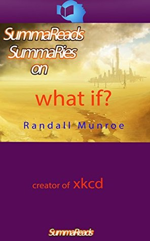 Summary of WHAT IF?: Serious Scientific Answers to Absurd Hypothetical Questions by Randall Munroe: by Randall Munroe