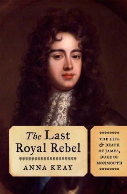 The Last Royal Rebel: The Life and Death of James, Duke of Monmouth