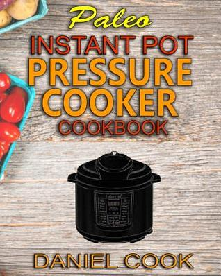 Paleo Instant Pot Pressure Cooker Cookbook: Quick, Easy and Healthy Instant Pot Meals