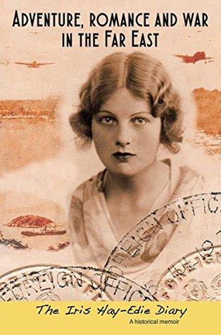 Adventure, romance and war in the Far East: The Iris Hay-Edie Diary: A historical memoir